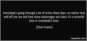 Everybody's going through a lot of stress these days, no matter how ...