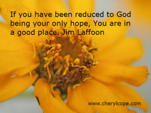... to God being your only hope, You are in a good place. Jim Laffoon