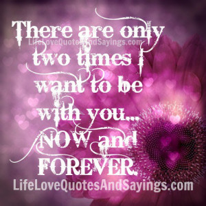 There are only two times I want to be with you… NOW and FOREVER.