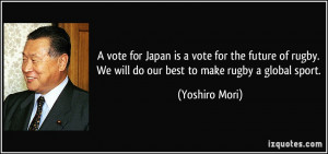 rugby. We will do our best to make rugby a global sport. - Yoshiro