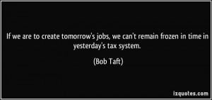 ... we can't remain frozen in time in yesterday's tax system. - Bob Taft