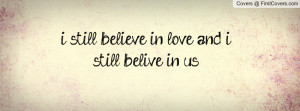 still believe in love and i still belive in us. , Pictures