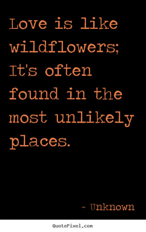 Love is like wildflowers; It's often found in the most unlikely places ...