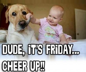 Dude, it's Friday...CHEER UP!