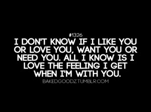 don't know if i like you or love you, want you or need you. All i know ...