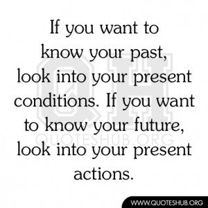 ... look into your present conditions if you want to know your future look