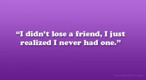 No Friends Quotes i didn't lose a friend,