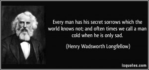 ... we call a man cold when he is only sad. - Henry Wadsworth Longfellow