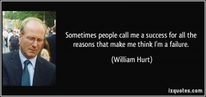 ... for all the reasons that make me think I'm a failure. - William Hurt