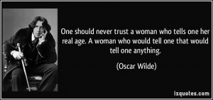 One should never trust a woman who tells one her real age. A woman who ...
