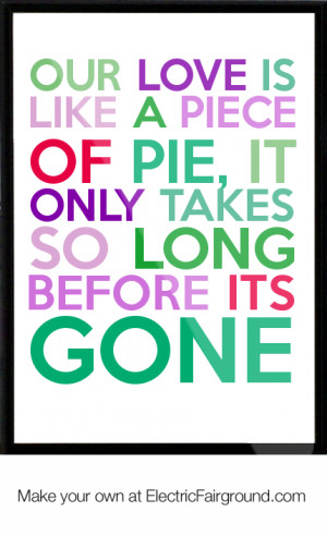 Our love is like a piece of pie, it only takes so long before its gone ...