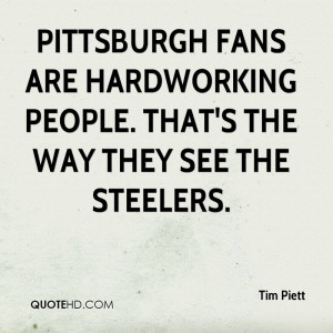 ... fans are hardworking people. That's the way they see the Steelers