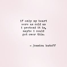 If only my heart were as cold as I pretend it is, maybe I could get ...