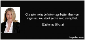 Character roles definitely age better than your ingenues. You don't ...