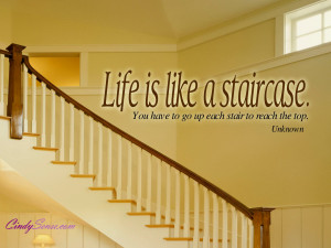 Life is like a staircase. You have to go up each stair to reach the ...