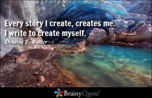 ... create, creates me. I write to create myself. - Octavia E. Butler