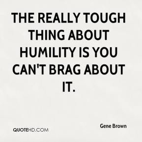 ... - The really tough thing about humility is you can't brag about it