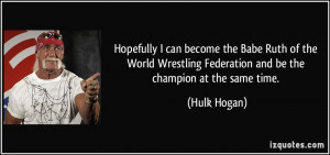 Hopefully I can become the Babe Ruth of the World Wrestling Federation ...