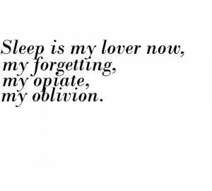 Sleep is my lover now, my forgetting, my opiate, my oblivion.