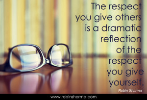 The Respect you give others is a dramatic reflection of the respect ...