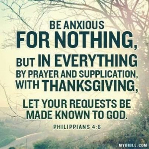 Philippians 4:6 > Be anxious for nothing, but in everything by prayer ...