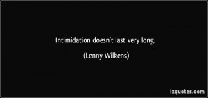 Intimidation doesn't last very long. - Lenny Wilkens