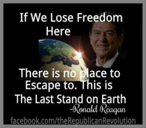 If we lose Freedom here there is no place to escape to. -Ronald Reagan