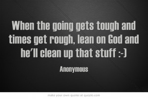When the going gets tough and times get rough, lean on God and he'll ...