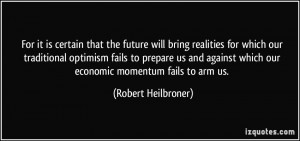 ... which our economic momentum fails to arm us. - Robert Heilbroner