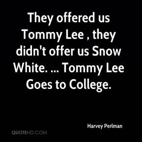 offered us Tommy Lee , they didn't offer us Snow White. ... Tommy Lee ...