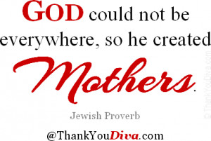 God could not be everywhere, so he created mothers. Jewish Proverb