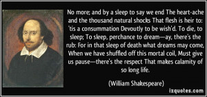 No more; and by a sleep to say we end The heart-ache and the thousand ...
