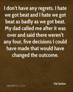 Hal Sutton - I don't have any regrets. I hate we got beat and I hate ...
