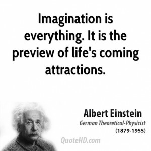 Imagination is everything. It is the preview of life's coming ...