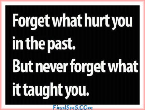 Forget what hurt you in the past , but never forget what it taught you ...