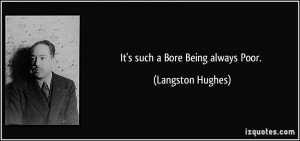 It's such a Bore Being always Poor. - Langston Hughes