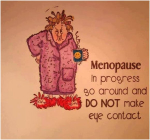 Menopause in progress go around and do not make eye contact. Unknown