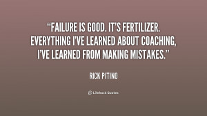 Failure is good. It's fertilizer. Everything I've learned about ...