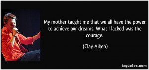 My mother taught me that we all have the power to achieve our dreams ...