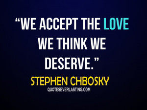 we accept the love we think we deserve. – Stephen Chbosky