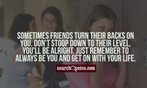 Sometimes friends turn their backs on you. Don't stoop down to their ...