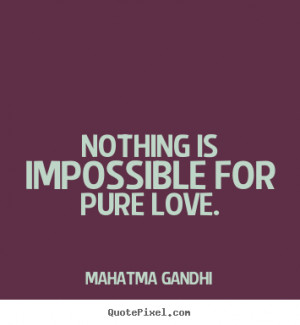 Nothing is impossible for pure love. Mahatma Gandhi best love sayings