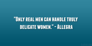 """Only real men can handle truly delicate women."""" – Allegra"""