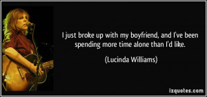 just broke up with my boyfriend, and I've been spending more time ...