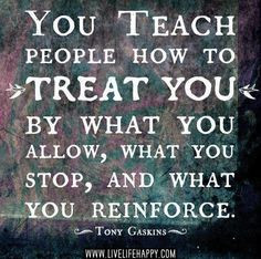 You teach people how to treat you by what you allow, what you stop and ...