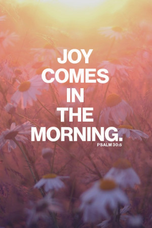 """Weeping may endure for a night, but joy comes in the morning"""" (Psalm ..."""