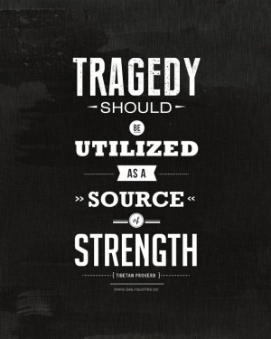 Tragedy should be utilized as a source of strength. ~ Tibetan Proverb