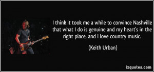 ... my heart's in the right place, and I love country music. - Keith Urban