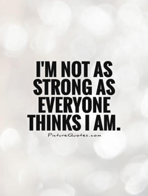 not as strong as everyone thinks I am Picture Quote #1