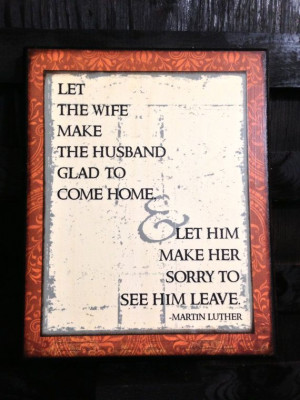 ... him make her sorry to see him leave..Marriage Quoteby Martin Luther
